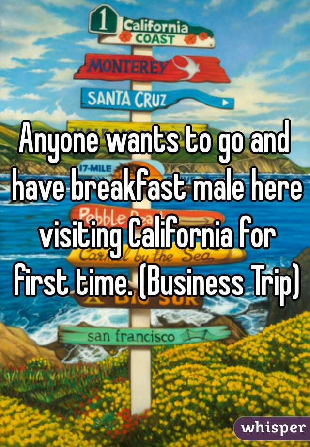 Anyone wants to go and have breakfast male here visiting California for first time. (Business Trip)