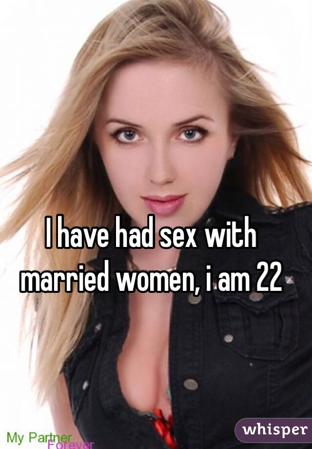 I have had sex with married women, i am 22