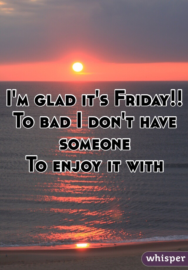 I'm glad it's Friday!! To bad I don't have someone  To enjoy it with