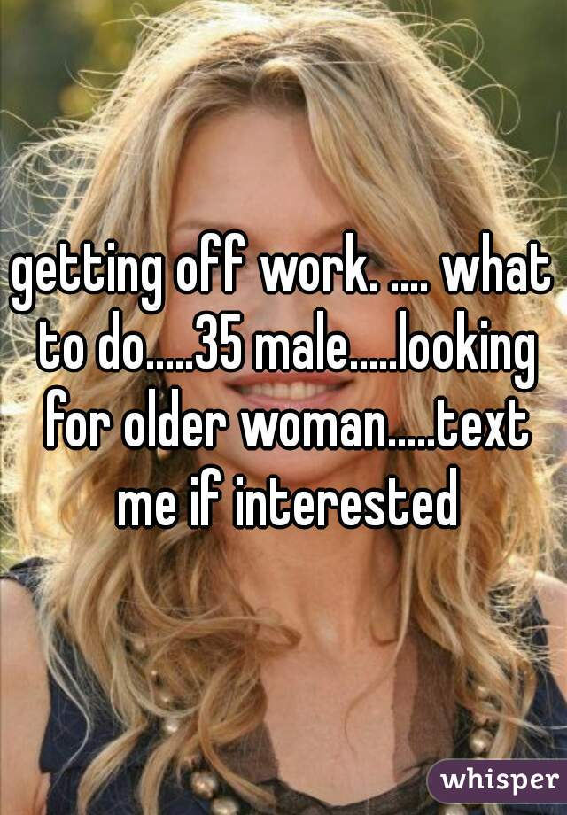 getting off work. .... what to do.....35 male.....looking for older woman.....text me if interested