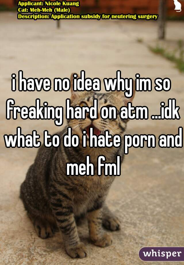 i have no idea why im so freaking hard on atm ...idk what to do i hate porn and meh fml