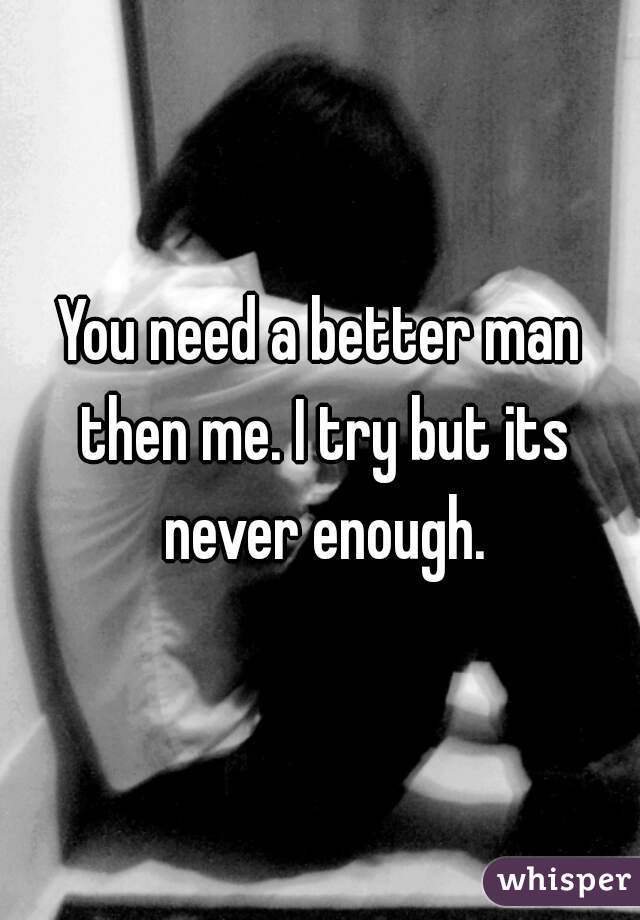 You need a better man then me. I try but its never enough.