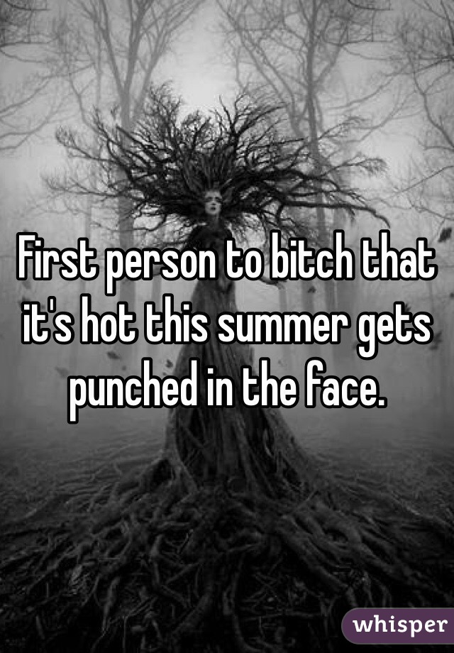 First person to bitch that it's hot this summer gets punched in the face.