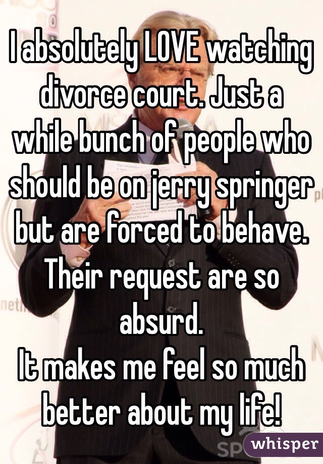 I absolutely LOVE watching divorce court. Just a while bunch of people who should be on jerry springer but are forced to behave. Their request are so absurd.  It makes me feel so much better about my life!