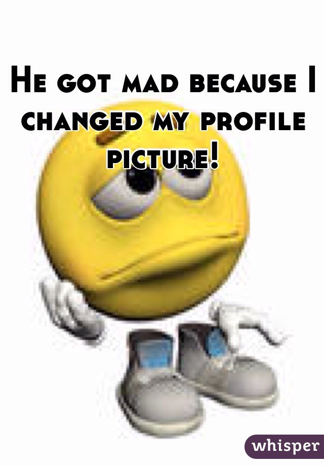 He got mad because I changed my profile picture!