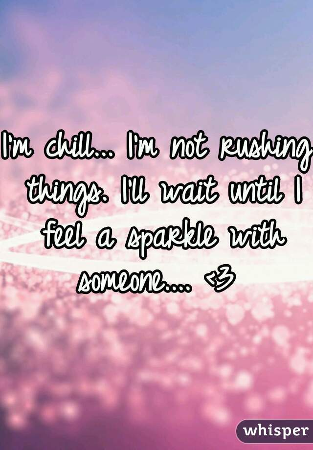 I'm chill... I'm not rushing things. I'll wait until I feel a sparkle with someone.... <3