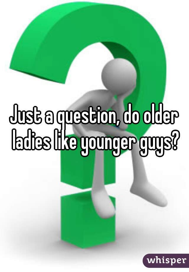 Just a question, do older ladies like younger guys?