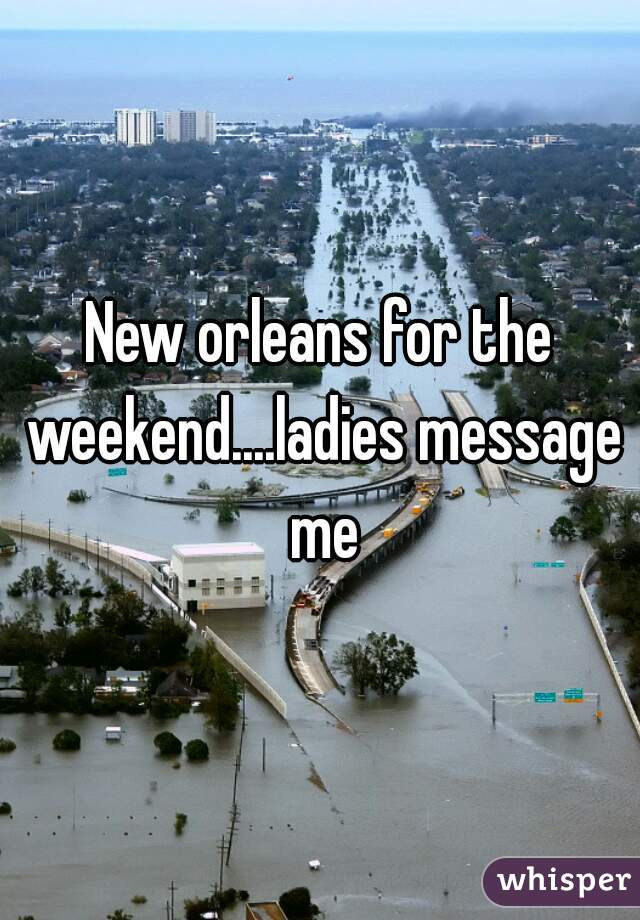New orleans for the weekend....ladies message me