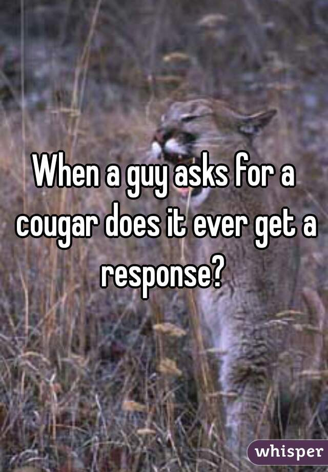 When a guy asks for a cougar does it ever get a response?