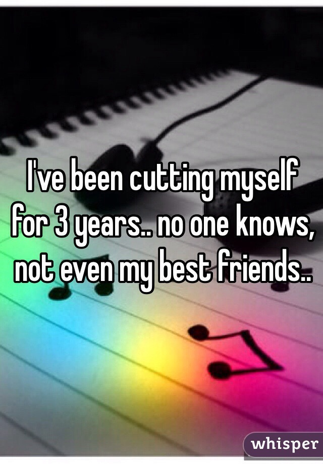 I've been cutting myself for 3 years.. no one knows, not even my best friends..