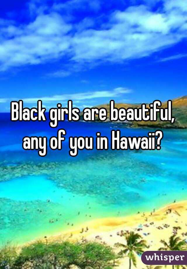 Black girls are beautiful, any of you in Hawaii?