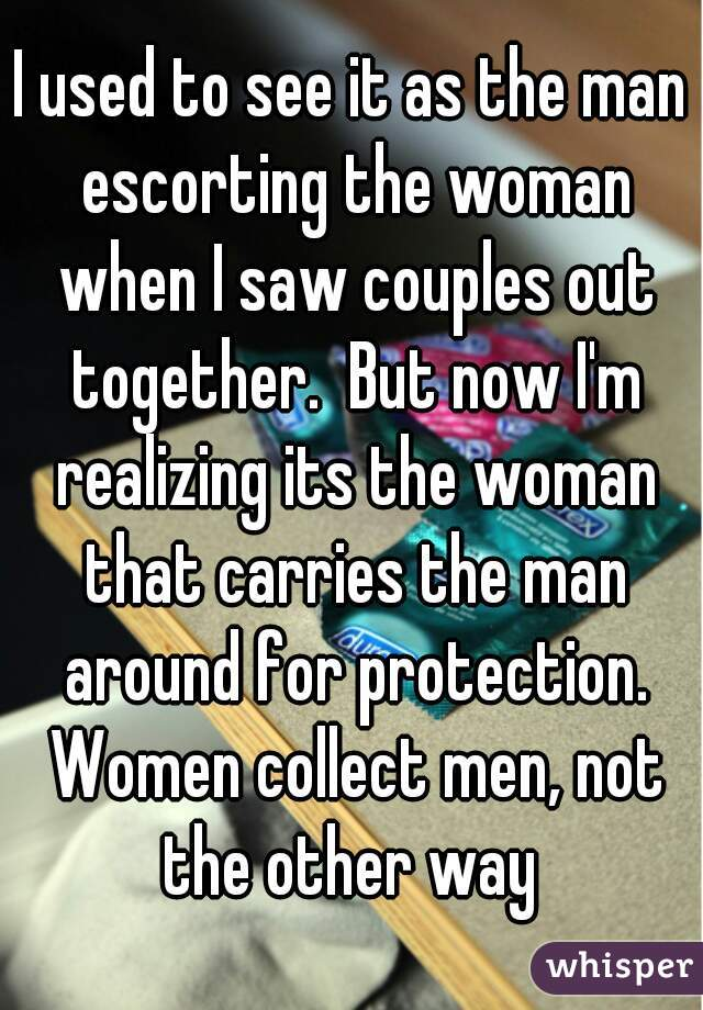 I used to see it as the man escorting the woman when I saw couples out together.  But now I'm realizing its the woman that carries the man around for protection. Women collect men, not the other way
