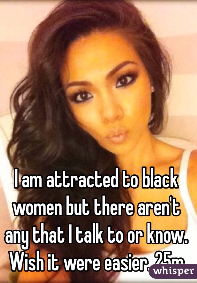 I am attracted to black women but there aren't any that I talk to or know. Wish it were easier. 25m