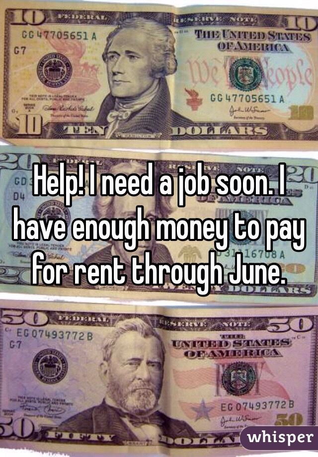Help! I need a job soon. I have enough money to pay for rent through June.