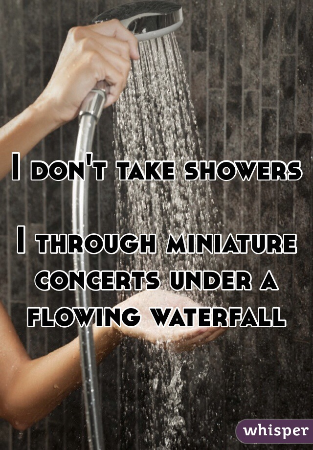 I don't take showers  I through miniature concerts under a flowing waterfall