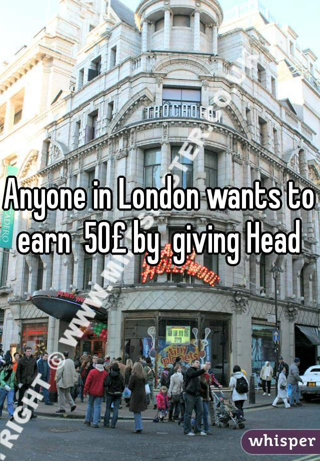 Anyone in London wants to earn  50£ by  giving Head