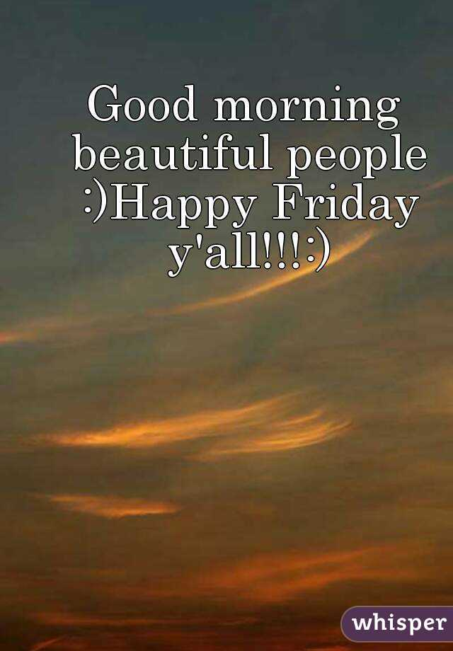 Good morning beautiful people :)Happy Friday y'all!!!:)
