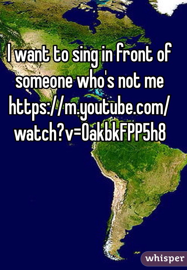 I want to sing in front of someone who's not me https://m.youtube.com/watch?v=OakbkFPP5h8