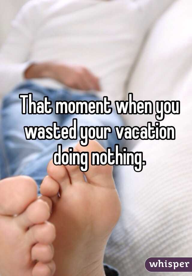 That moment when you wasted your vacation doing nothing.