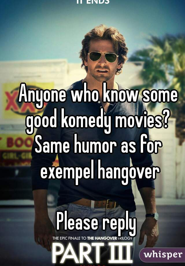 Anyone who know some good komedy movies?  Same humor as for exempel hangover  Please reply
