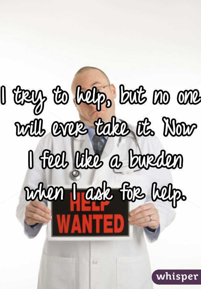 I try to help, but no one will ever take it. Now I feel like a burden when I ask for help.