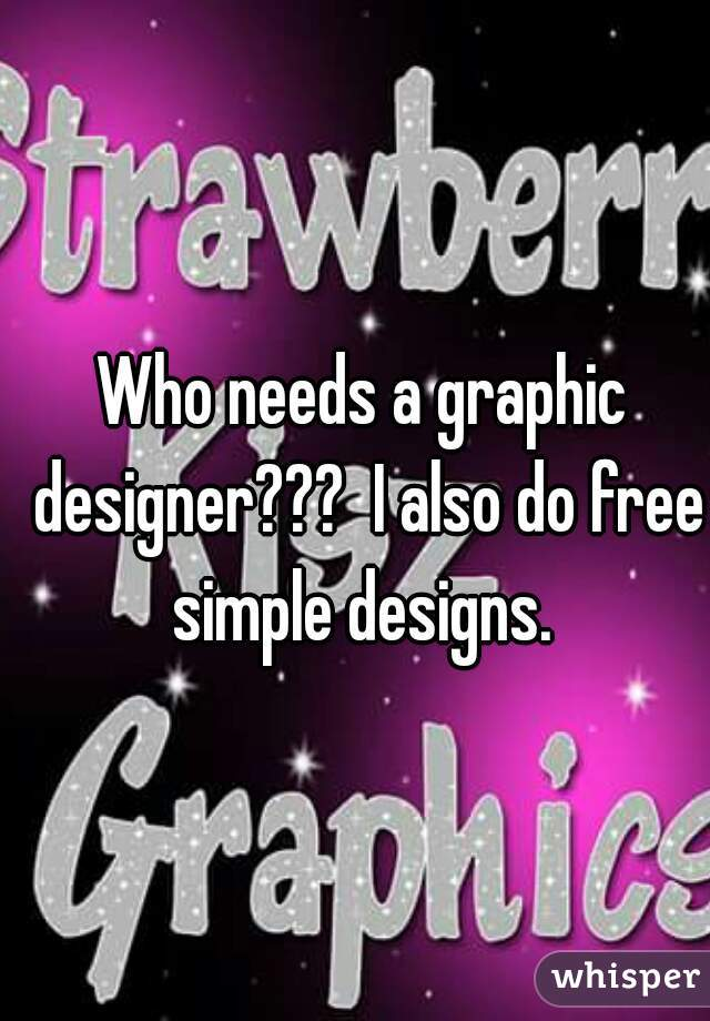Who needs a graphic designer???  I also do free simple designs.