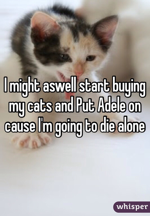 I might aswell start buying my cats and Put Adele on cause I'm going to die alone