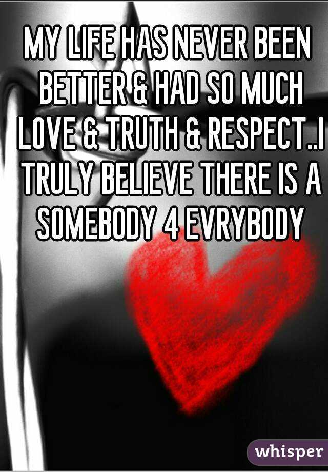 MY LIFE HAS NEVER BEEN BETTER & HAD SO MUCH LOVE & TRUTH & RESPECT..I TRULY BELIEVE THERE IS A SOMEBODY 4 EVRYBODY