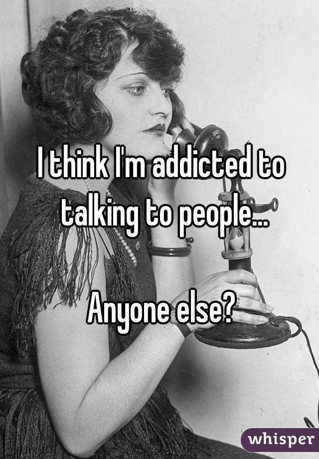 I think I'm addicted to talking to people...  Anyone else?