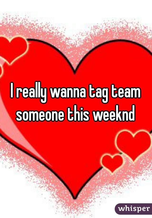 I really wanna tag team someone this weeknd