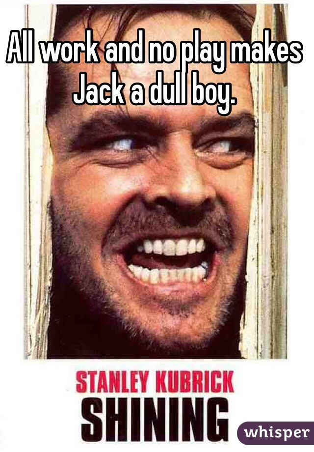 All work and no play makes Jack a dull boy.