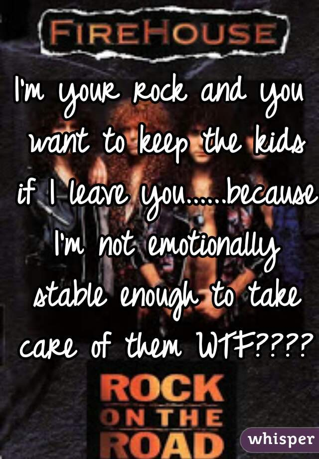 I'm your rock and you want to keep the kids if I leave you......because I'm not emotionally stable enough to take care of them WTF????