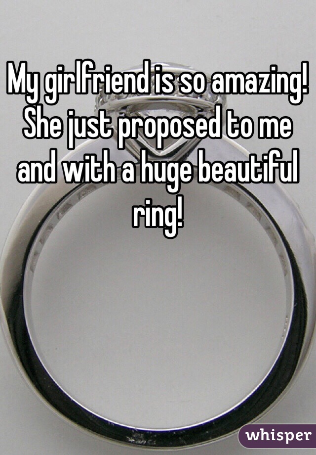 My girlfriend is so amazing! She just proposed to me and with a huge beautiful ring!