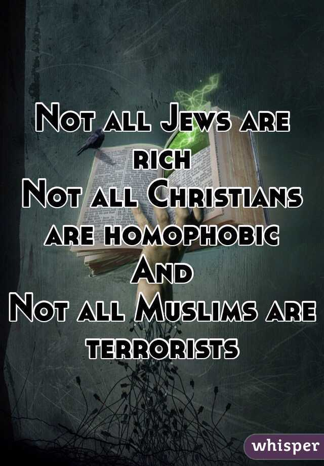 Not all Jews are rich Not all Christians are homophobic And  Not all Muslims are terrorists