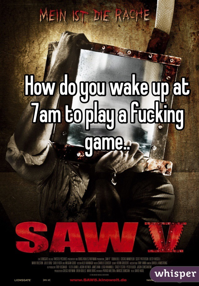 How do you wake up at 7am to play a fucking game..