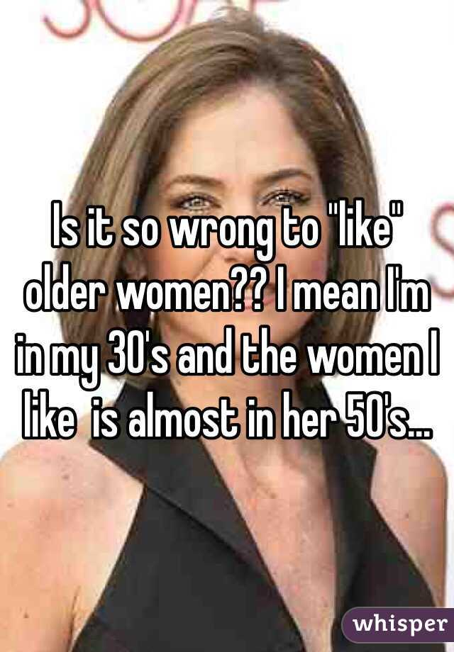 """Is it so wrong to """"like"""" older women?? I mean I'm in my 30's and the women I like  is almost in her 50's..."""