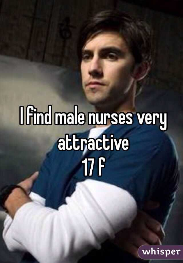 I find male nurses very attractive  17 f