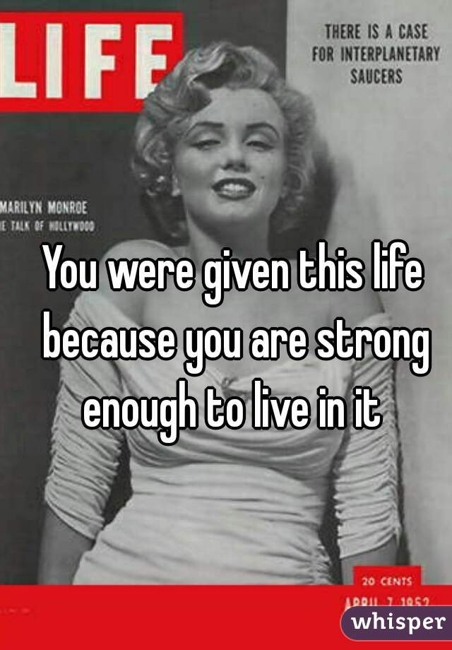 You were given this life because you are strong enough to live in it