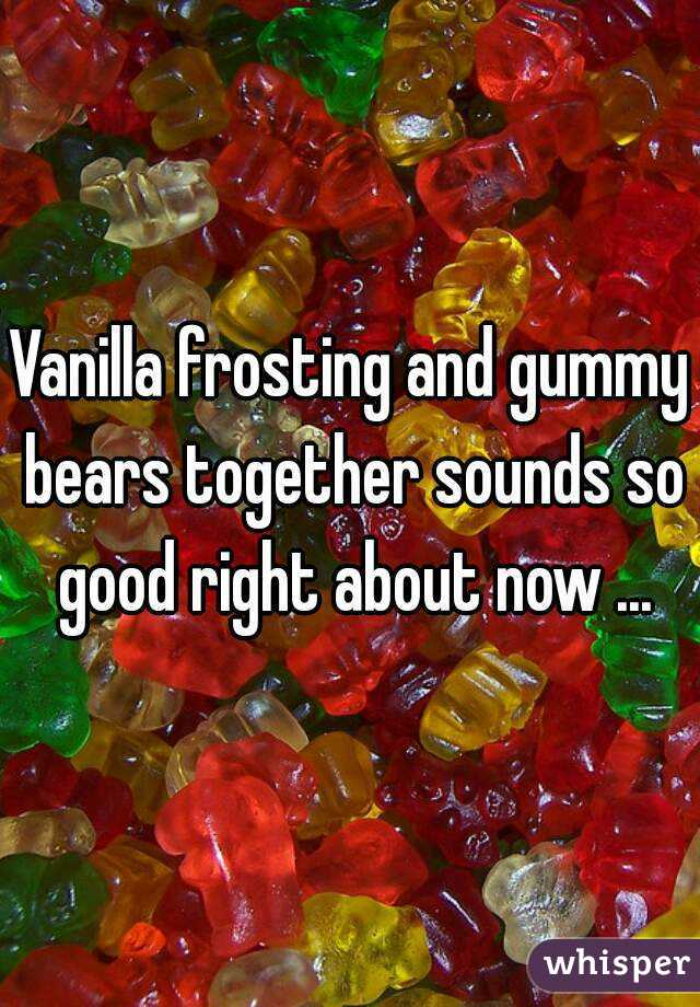 Vanilla frosting and gummy bears together sounds so good right about now ...