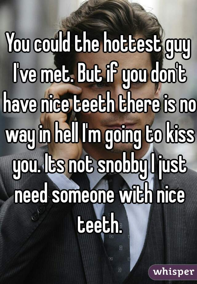 You could the hottest guy I've met. But if you don't have nice teeth there is no way in hell I'm going to kiss you. Its not snobby I just need someone with nice teeth.