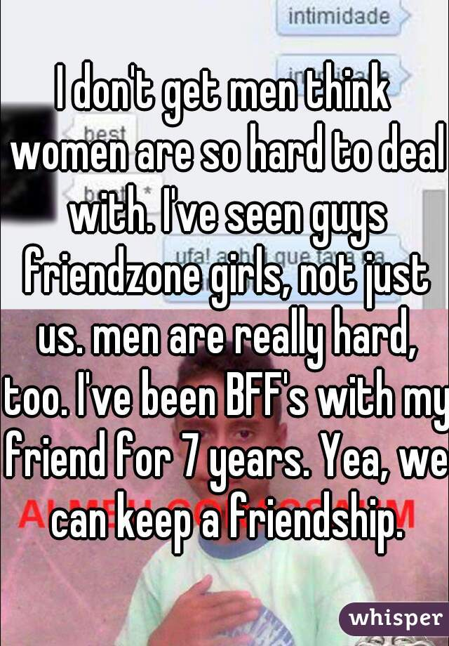 I don't get men think women are so hard to deal with. I've seen guys friendzone girls, not just us. men are really hard, too. I've been BFF's with my friend for 7 years. Yea, we can keep a friendship.