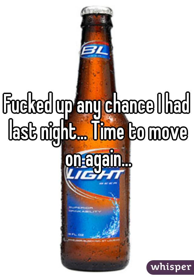 Fucked up any chance I had last night... Time to move on again...