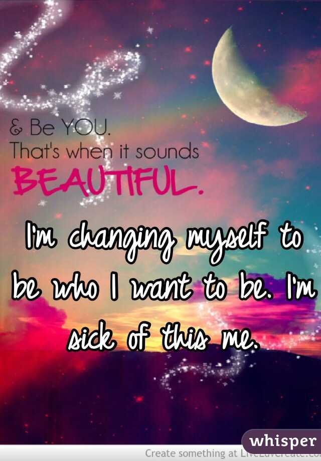 I'm changing myself to be who I want to be. I'm sick of this me.