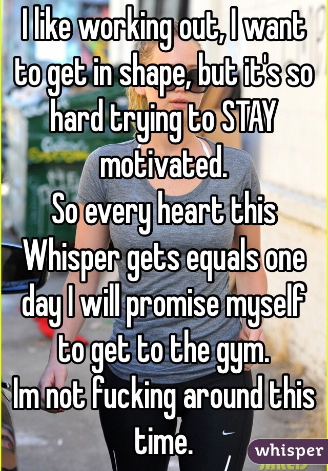 I like working out, I want to get in shape, but it's so hard trying to STAY motivated. So every heart this Whisper gets equals one day I will promise myself to get to the gym. Im not fucking around this time.