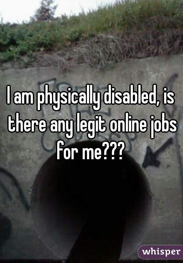I am physically disabled, is there any legit online jobs for me???