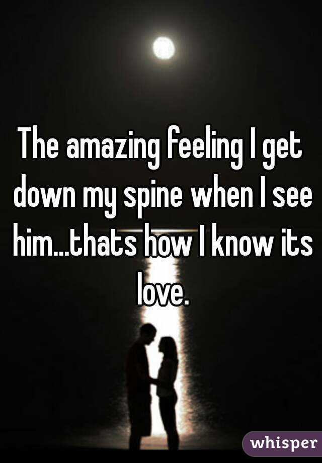 The amazing feeling I get down my spine when I see him...thats how I know its love.