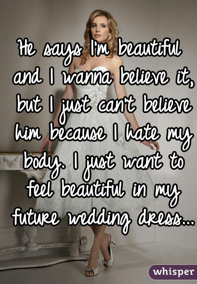 He says I'm beautiful and I wanna believe it, but I just can't believe him because I hate my body. I just want to feel beautiful in my future wedding dress...