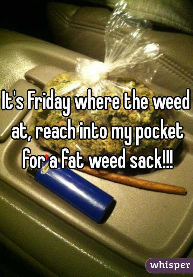 It's Friday where the weed at, reach into my pocket for a fat weed sack!!!