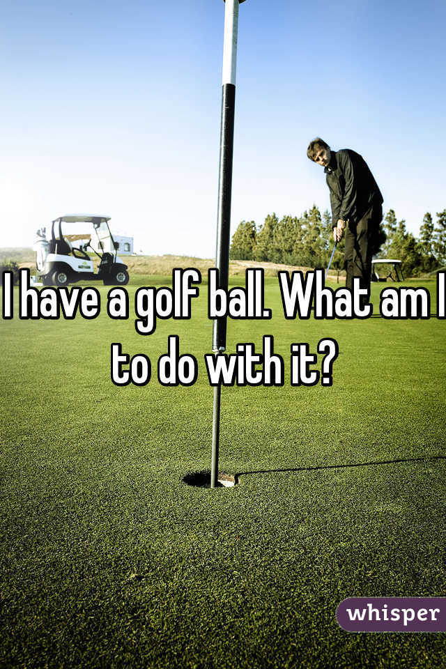 I have a golf ball. What am I to do with it?