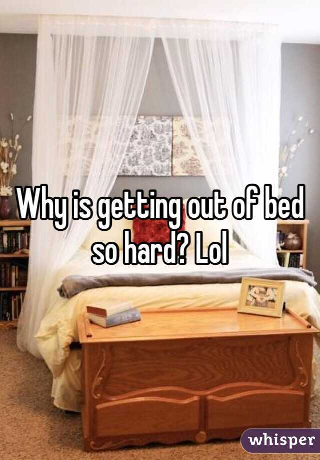 Why is getting out of bed so hard? Lol